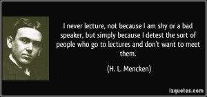 never lecture, not because I am shy or a bad speaker, but simply ...