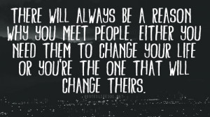 ... why you meet people either you need them to change your life or you