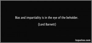 Bias and impartiality is in the eye of the beholder. - Lord Barnett