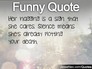 Her nagging is a sign that she cares. Silence means she's already ...