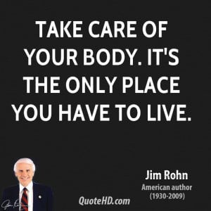 Take care of your body. It's the only place you have to live.