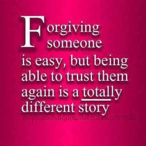 Forgiving someone is easy...but being able to trust them again is ...