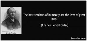 The best teachers of humanity are the lives of great men. - Charles ...