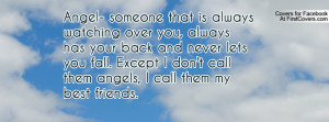 Angel- someone that is always watching over you, always has your back ...