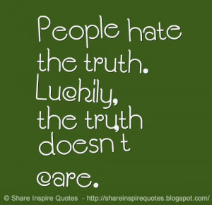 People hate the truth. Luckily, the truth doesn't care.
