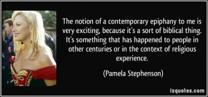 The notion of a contemporary epiphany to me is very exciting, because ...