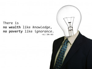 ... is no wealth like knowledge, no poverty like ignorance. Ali Ibn Abi