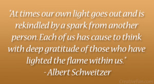 "... those who have lighted the flame within us."" – Albert Schweitzer"