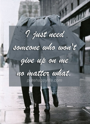 Love Quote: I just need someone who won't give up on me no matter ...