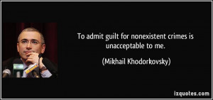 ... for nonexistent crimes is unacceptable to me. - Mikhail Khodorkovsky