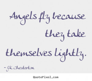 """Angels fly because they take themselves lightly. """""""