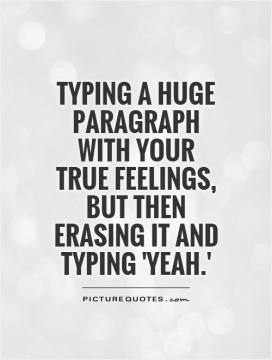 Typing a huge paragraph with your true feelings, but then erasing it ...