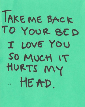 Take me back to your bed. I love you so much it hurts my head. | Love