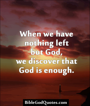 ... Nothing Left But God, We Discover That God Is Enough. ~ Bible Quote