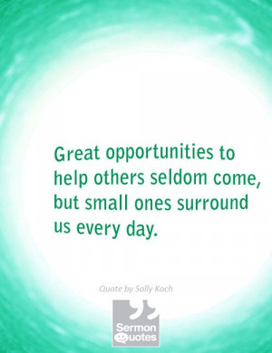 Great opportunities to help others seldom come, but small ones ...