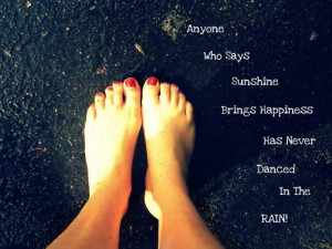 Anyone who says sunshine brings happiness has never dance in the rain ...