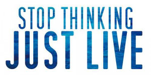 Stop Thinking Just Live - Thinking Quote