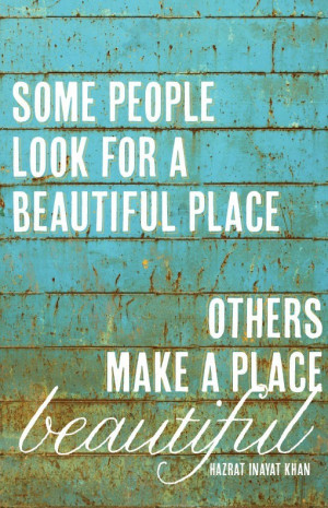 some people look for a beautiful place other make a place beautiful