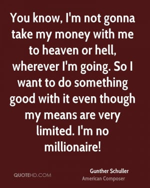 You know, I'm not gonna take my money with me to heaven or hell ...