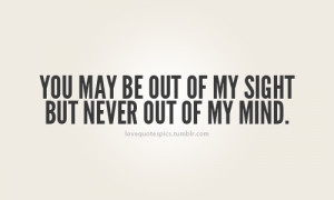 You may be out of my sight but never out of my mind.