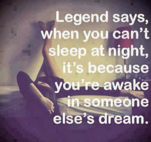 Legend says, when you can't sleep at night, it's because you're awake ...