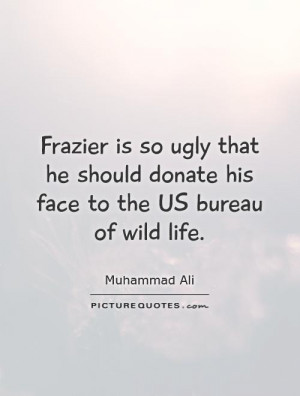 Frazier is so ugly that he should donate his face to the US bureau of ...