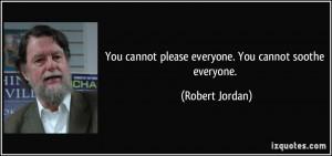 ... cannot please everyone. You cannot soothe everyone. - Robert Jordan