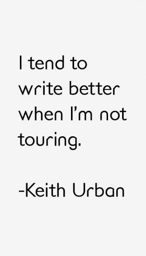 """tend to write better when I'm not touring."""""""