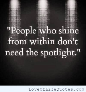People who shine from within don't need the spotlight