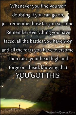 Whenever you find yourself doubting if you can go on, just remember ...
