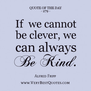 ... The Day, If we cannot be clever, we can always be kind. ~Alfred Fripp