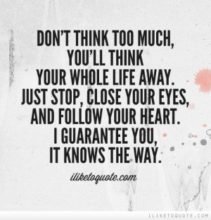 your whole life away. Just stop, close your eyes and follow your heart ...