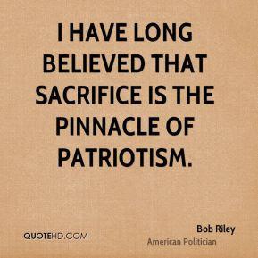 ... believed that sacrifice is the pinnacle of patriotism. - Bob Riley