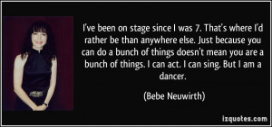 ... of things. I can act. I can sing. But I am a dancer. - Bebe Neuwirth