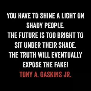 You have to shine a light on shady people. The future is too bright to ...