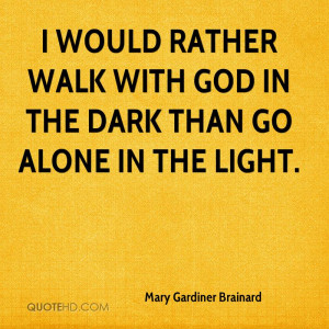 would rather walk with God in the dark than go alone in the light.