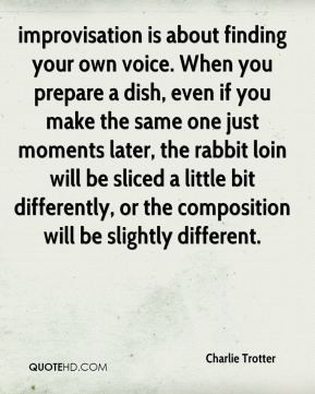 Charlie Trotter - improvisation is about finding your own voice. When ...