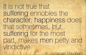 It Is Not True That Suffering Ennobles The Character, Happiness Does ...