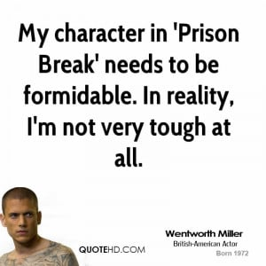 My character in 'Prison Break' needs to be formidable. In reality, I'm ...