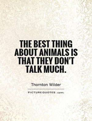 The best thing about animals is that they don 39 t talk much