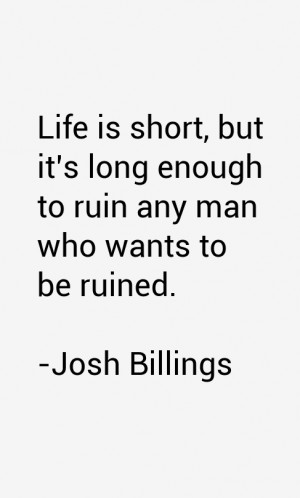 Life is short, but it's long enough to ruin any man who wants to be ...