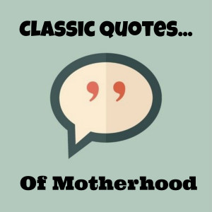 Classic quotes that inspire me? Make me laugh? Lord knows every mom ...