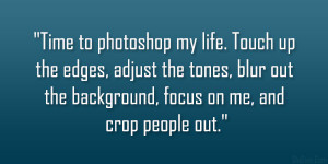 Time to photoshop my life. Touch up the edges, adjust the tones, blur ...