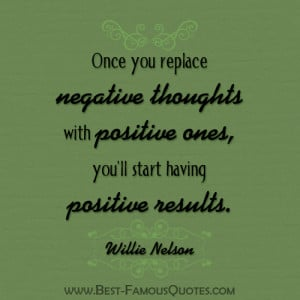 ... with positive ones you ll start having positive results willie nelson