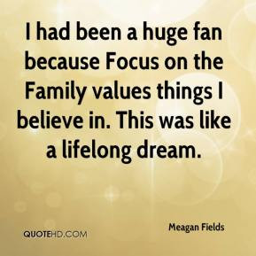 Meagan Fields - I had been a huge fan because Focus on the Family ...