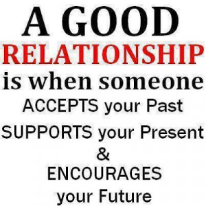good relationship is when someone accepts your past supports your ...