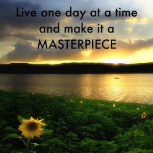 Live One Day At A Time And Make It A Masterpiece - A Great Quote To ...
