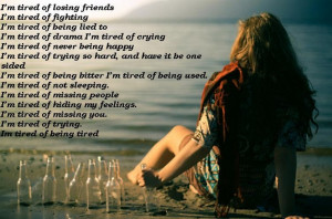 tired of losing friends I'm tired of fighting I'm tired of ...
