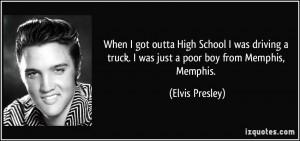 ... truck. I was just a poor boy from Memphis, Memphis. - Elvis Presley