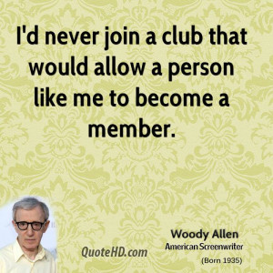 never join a club that would allow a person like me to become a ...